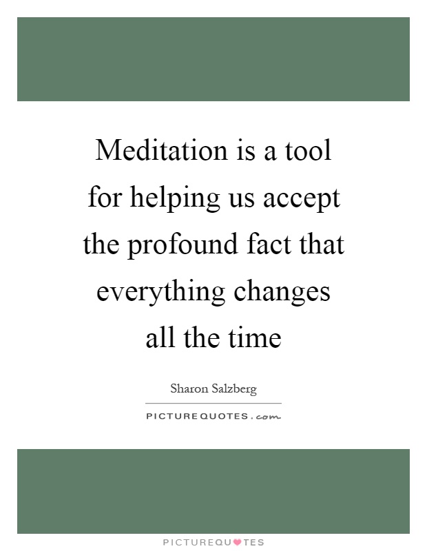 Meditation is a tool for helping us accept the profound fact that everything changes all the time Picture Quote #1