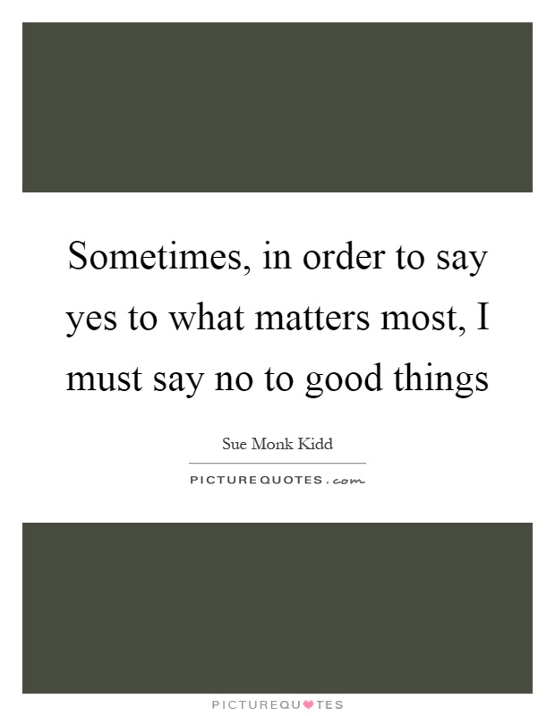 Sometimes, in order to say yes to what matters most, I must say no to good things Picture Quote #1