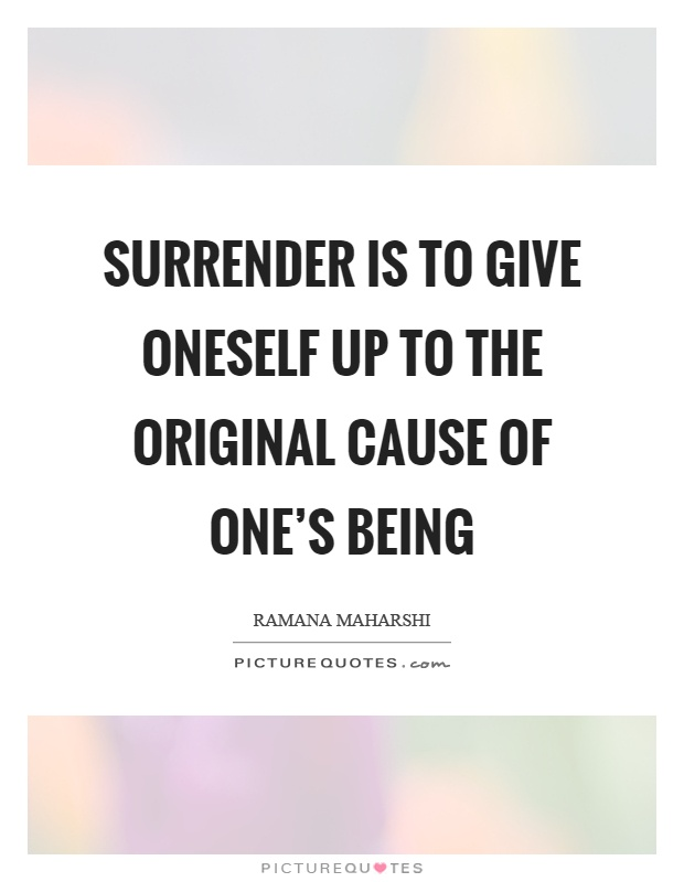 Surrender is to give oneself up to the original cause of one's being Picture Quote #1
