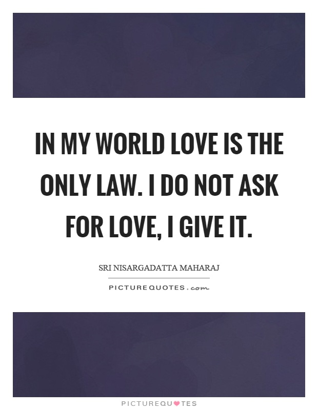 In my world love is the only law. I do not ask for love, I give it Picture Quote #1