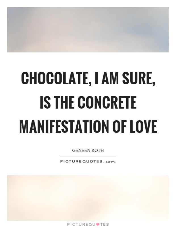 Chocolate, I am sure, is the concrete manifestation of love Picture Quote #1