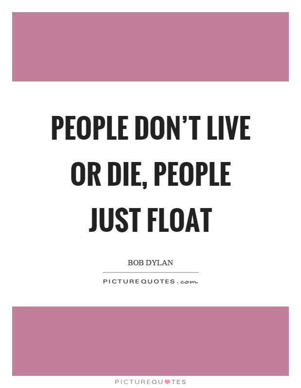 People don't live or die, people just float Picture Quote #1
