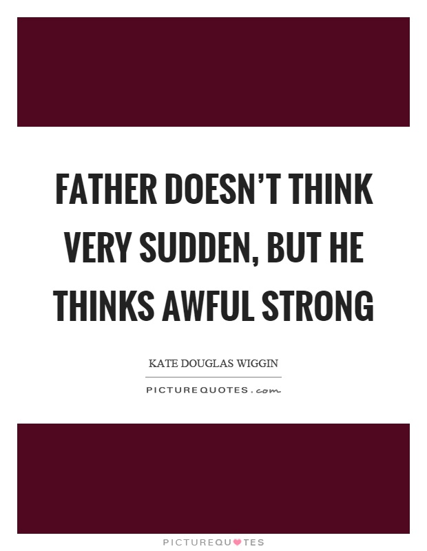 Father doesn't think very sudden, but he thinks awful strong Picture Quote #1