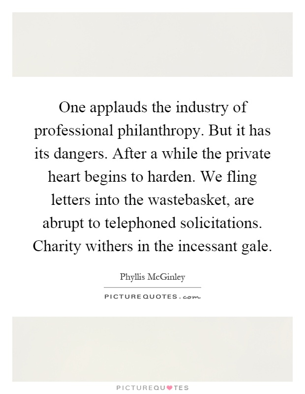 One applauds the industry of professional philanthropy. But it has its dangers. After a while the private heart begins to harden. We fling letters into the wastebasket, are abrupt to telephoned solicitations. Charity withers in the incessant gale Picture Quote #1