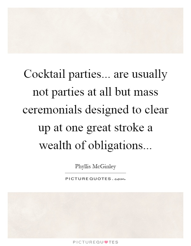 Cocktail parties... are usually not parties at all but mass ceremonials designed to clear up at one great stroke a wealth of obligations Picture Quote #1
