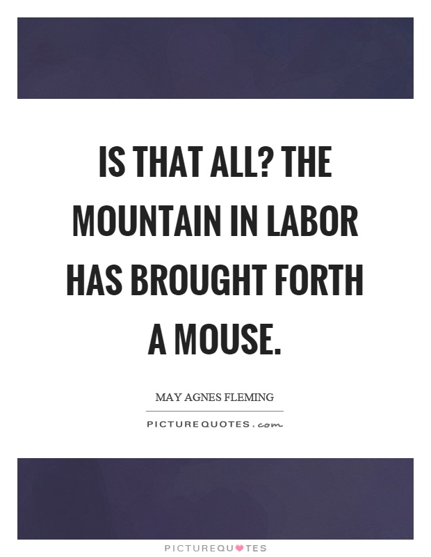 Is that all? The mountain in labor has brought forth a mouse Picture Quote #1