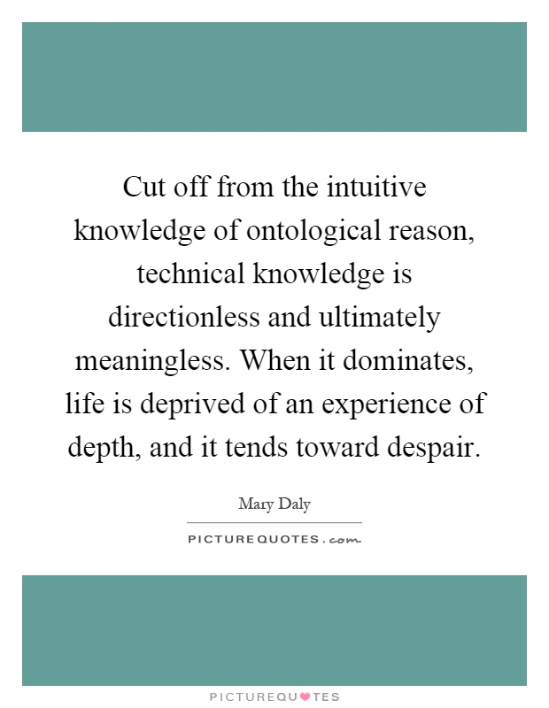 Cut off from the intuitive knowledge of ontological reason, technical knowledge is directionless and ultimately meaningless. When it dominates, life is deprived of an experience of depth, and it tends toward despair Picture Quote #1