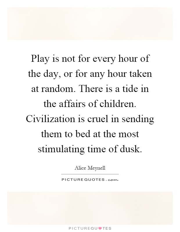 Play is not for every hour of the day, or for any hour taken at random. There is a tide in the affairs of children. Civilization is cruel in sending them to bed at the most stimulating time of dusk Picture Quote #1