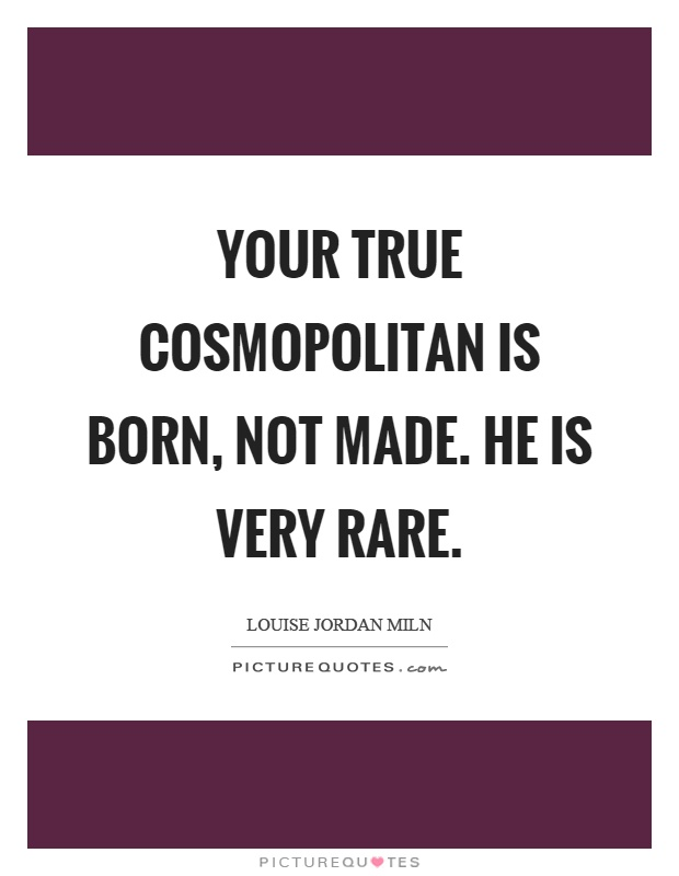 Your true cosmopolitan is born, not made. He is very rare Picture Quote #1