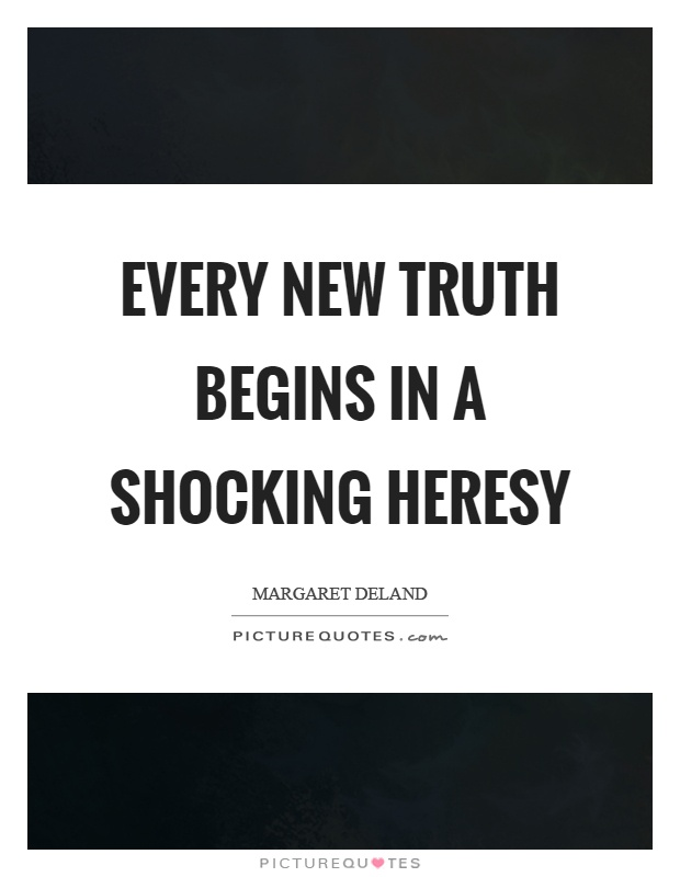 Every new truth begins in a shocking heresy Picture Quote #1