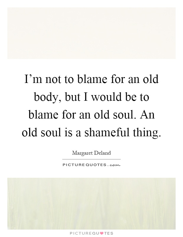 I'm not to blame for an old body, but I would be to blame for an old soul. An old soul is a shameful thing Picture Quote #1