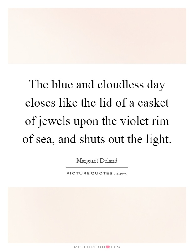 The blue and cloudless day closes like the lid of a casket of jewels upon the violet rim of sea, and shuts out the light Picture Quote #1