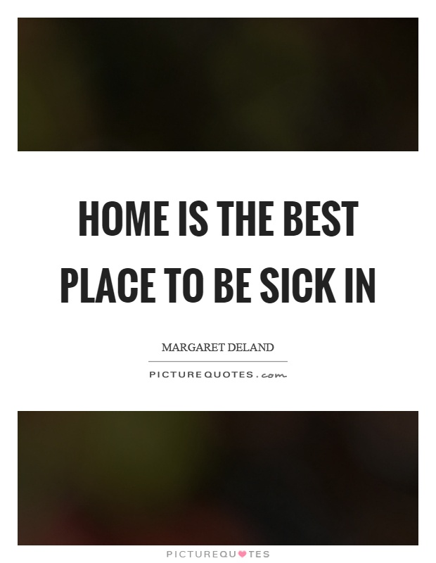 Home is the best place to be sick in picture quotes Home is the best place in the world quotes