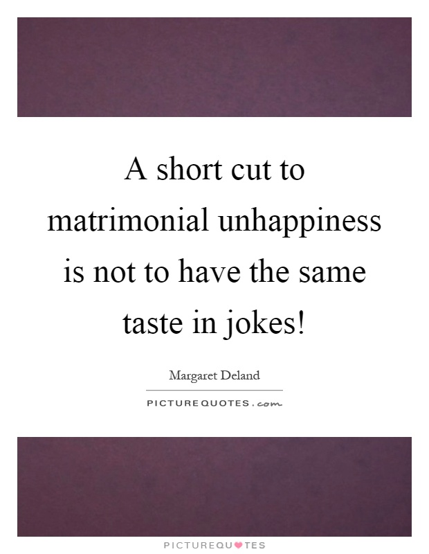 A short cut to matrimonial unhappiness is not to have the same taste in jokes! Picture Quote #1