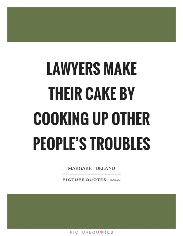 Lawyers make their cake by cooking up other people's troubles Picture Quote #1