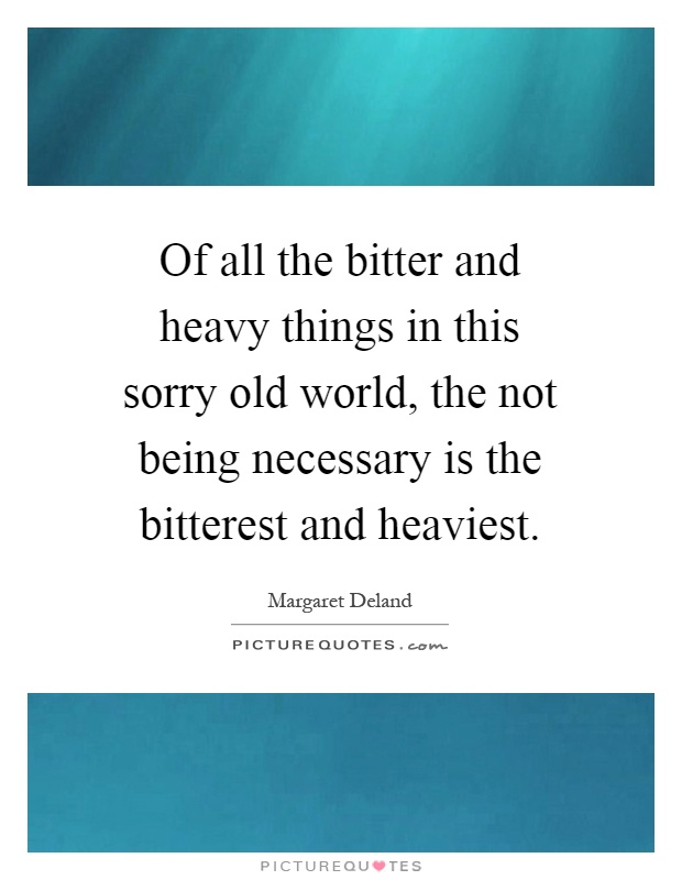 Of all the bitter and heavy things in this sorry old world, the not being necessary is the bitterest and heaviest Picture Quote #1