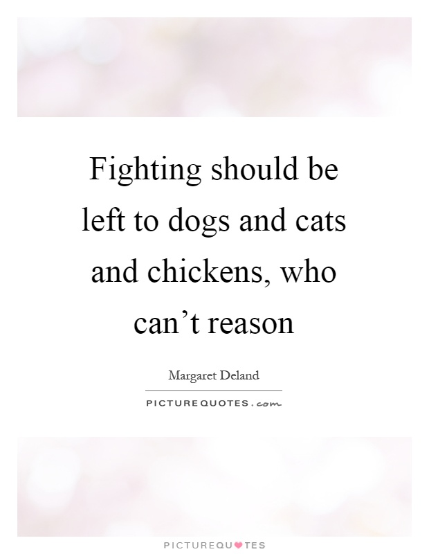 Fighting should be left to dogs and cats and chickens, who can't reason Picture Quote #1