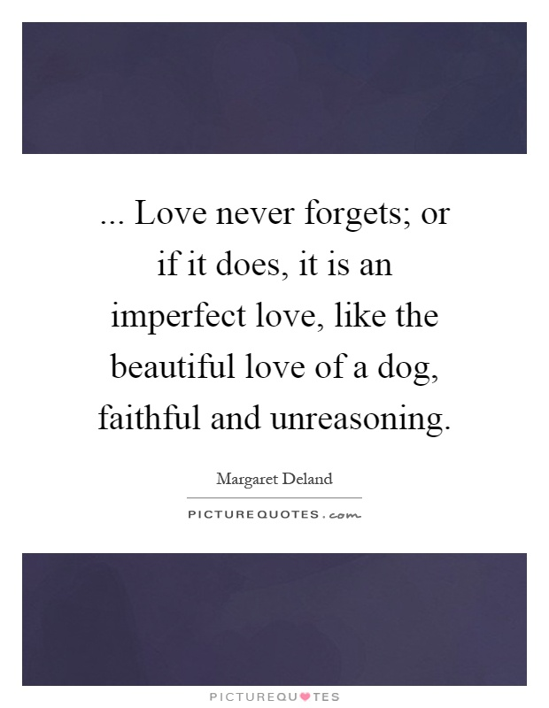 ... Love never forgets; or if it does, it is an imperfect love, like the beautiful love of a dog, faithful and unreasoning Picture Quote #1
