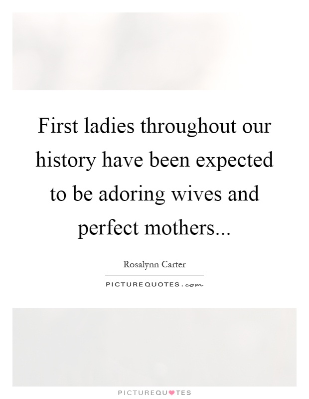 First ladies throughout our history have been expected to be adoring wives and perfect mothers Picture Quote #1