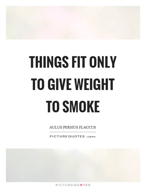 Things fit only to give weight to smoke Picture Quote #1