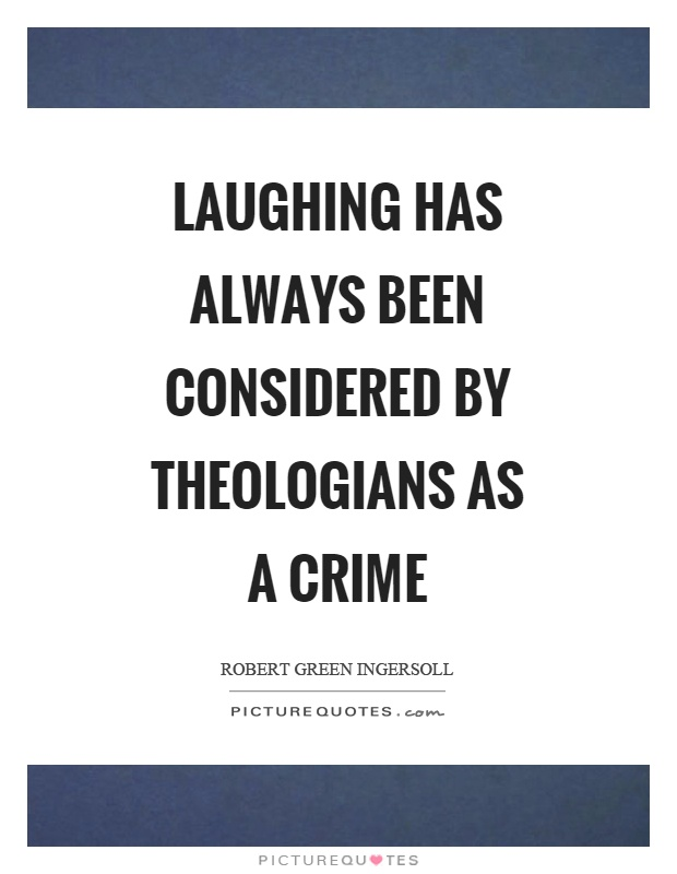 Laughing has always been considered by theologians as a crime Picture Quote #1