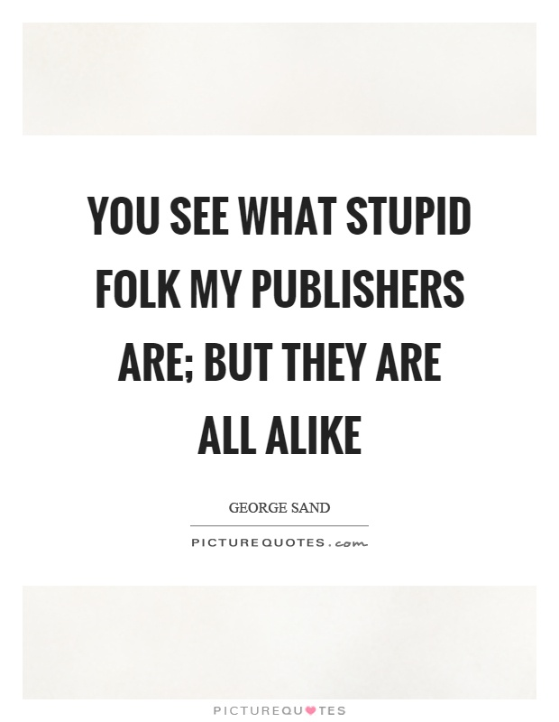 You see what stupid folk my publishers are; but they are all alike Picture Quote #1