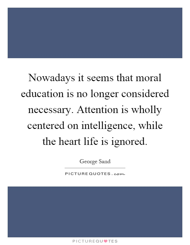 Nowadays it seems that moral education is no longer considered necessary. Attention is wholly centered on intelligence, while the heart life is ignored Picture Quote #1