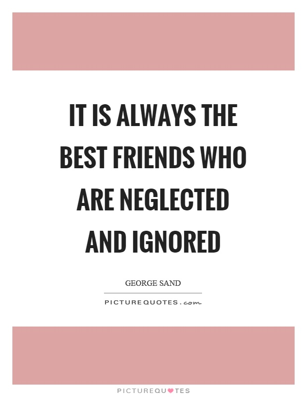 It is always the best friends who are neglected and ignored Picture Quote #1