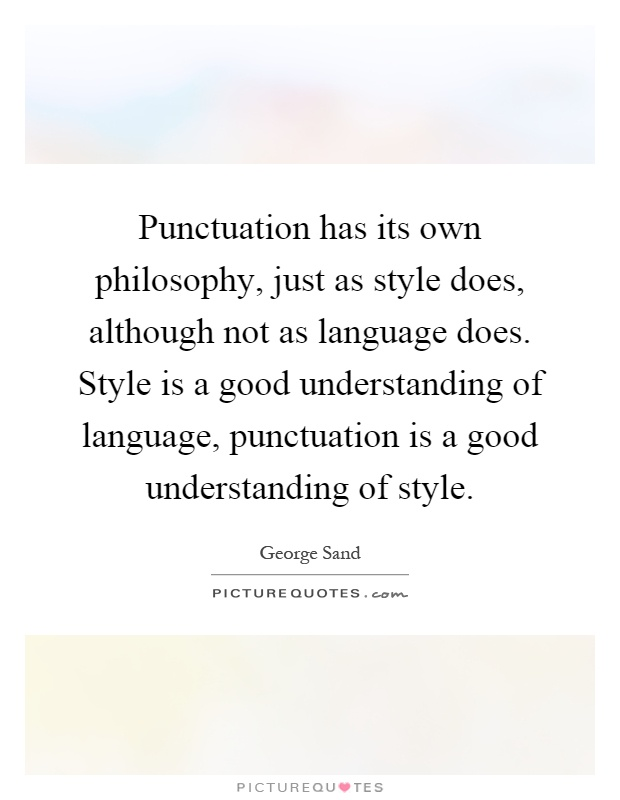 Punctuation has its own philosophy, just as style does, although not as language does. Style is a good understanding of language, punctuation is a good understanding of style Picture Quote #1