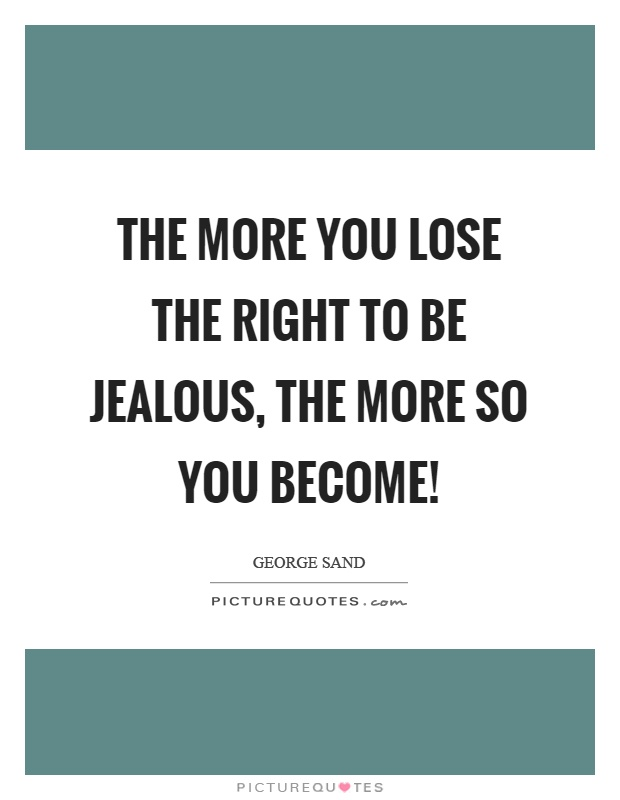 The more you lose the right to be jealous, the more so you become! Picture Quote #1