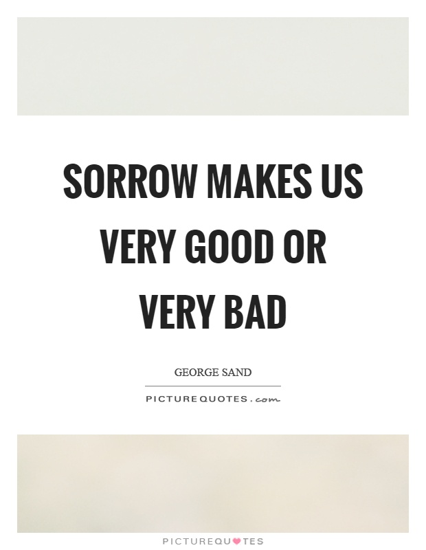 Sorrow makes us very good or very bad Picture Quote #1