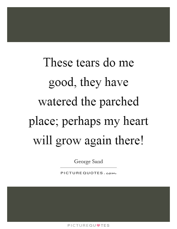 These tears do me good, they have watered the parched place; perhaps my heart will grow again there! Picture Quote #1