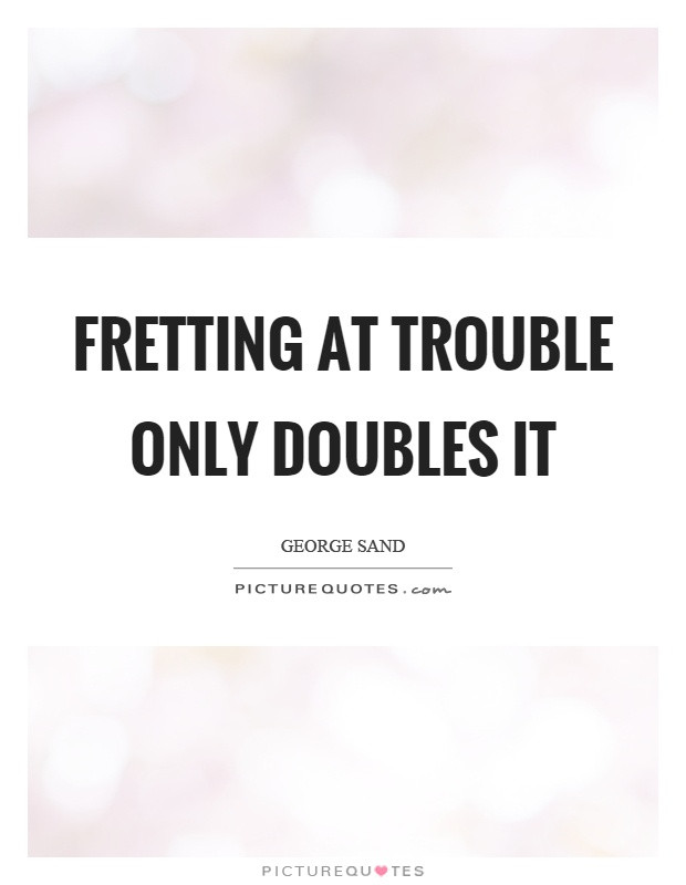 Fretting at trouble only doubles it Picture Quote #1