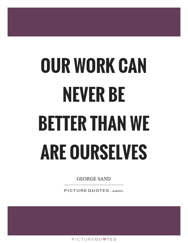 Our work can never be better than we are ourselves Picture Quote #1