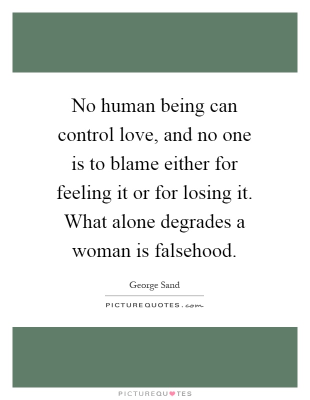 No human being can control love, and no one is to blame either for feeling it or for losing it. What alone degrades a woman is falsehood Picture Quote #1