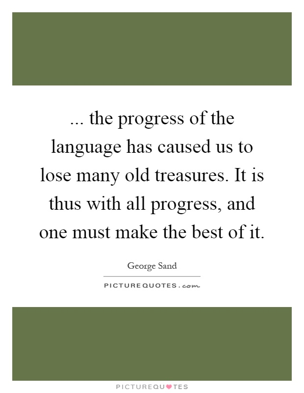 ... the progress of the language has caused us to lose many old treasures. It is thus with all progress, and one must make the best of it Picture Quote #1