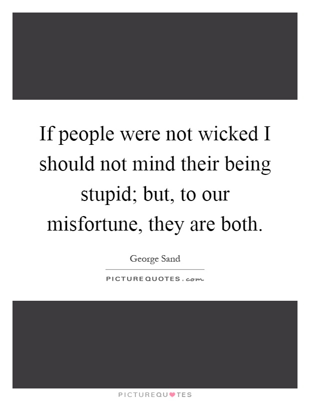 If people were not wicked I should not mind their being stupid; but, to our misfortune, they are both Picture Quote #1