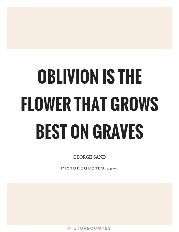 Oblivion is the flower that grows best on graves Picture Quote #1