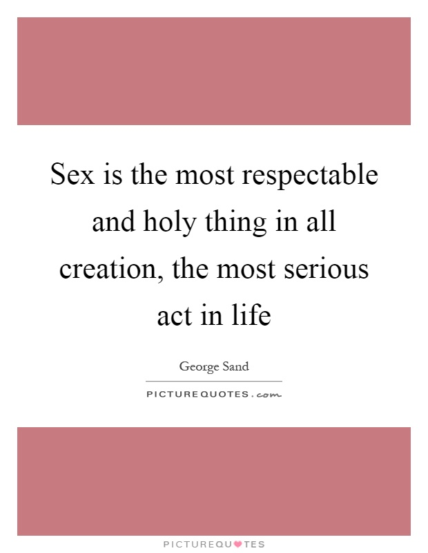 Sex is the most respectable and holy thing in all creation, the most serious act in life Picture Quote #1