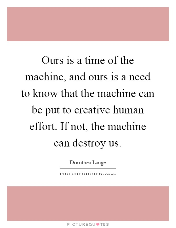 Ours is a time of the machine, and ours is a need to know that the machine can be put to creative human effort. If not, the machine can destroy us Picture Quote #1