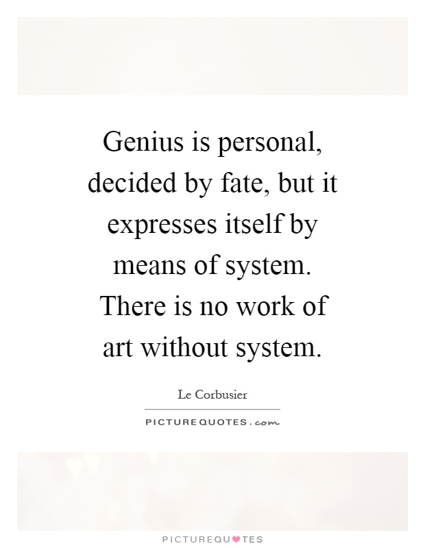 Genius is personal, decided by fate, but it expresses itself by means of system. There is no work of art without system Picture Quote #1