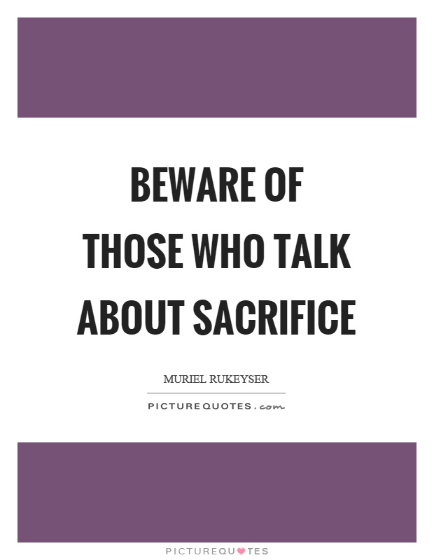 Beware of those who talk about sacrifice Picture Quote #1