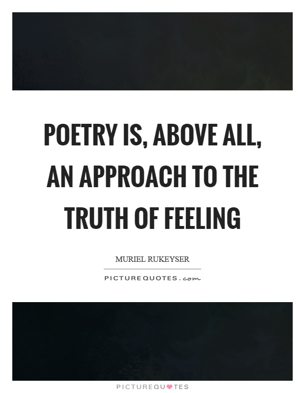 Poetry is, above all, an approach to the truth of feeling Picture Quote #1