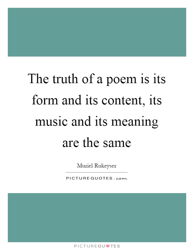 The truth of a poem is its form and its content, its music and its meaning are the same Picture Quote #1