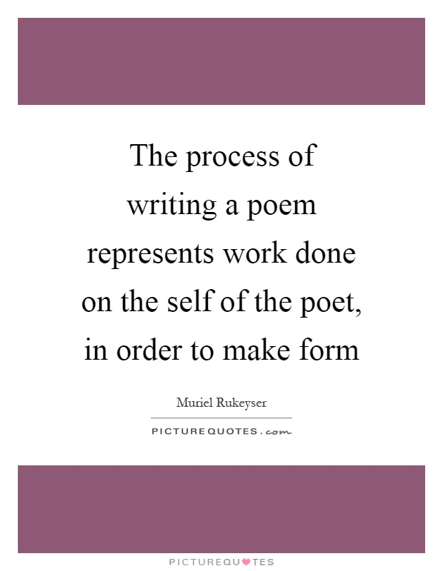 The process of writing a poem represents work done on the self of the poet, in order to make form Picture Quote #1