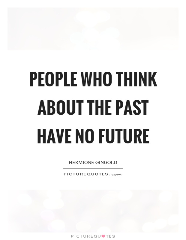 People who think about the past have no future Picture Quote #1