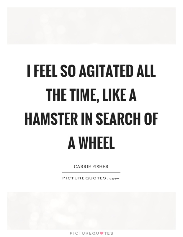 I feel so agitated all the time, like a hamster in search of a wheel Picture Quote #1