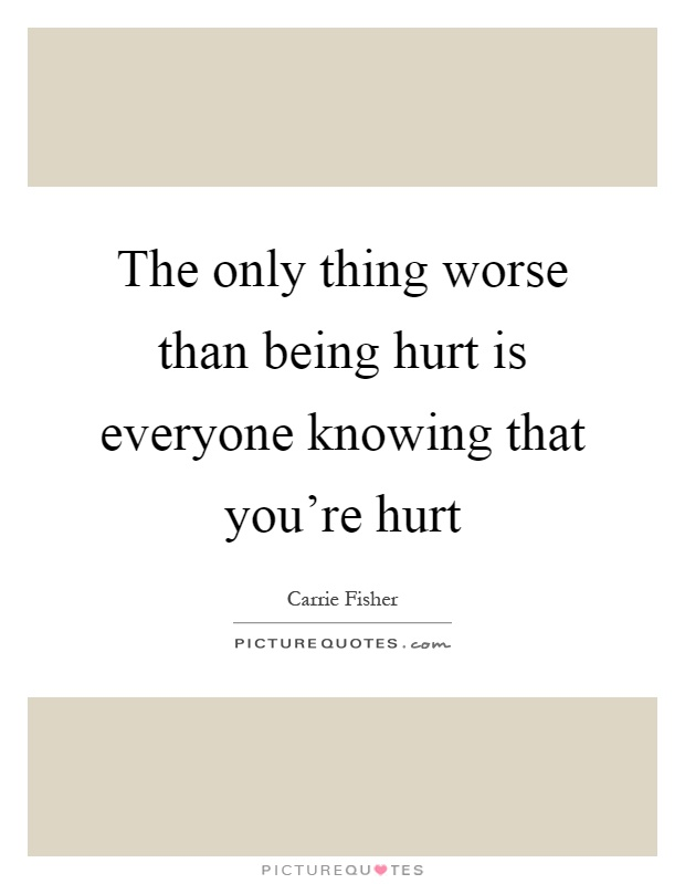 The only thing worse than being hurt is everyone knowing that you're hurt Picture Quote #1