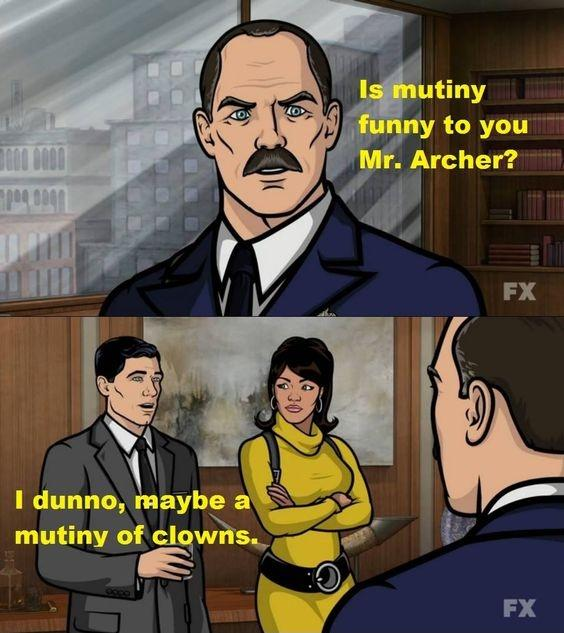 Is mutiny funny to you Mr. Archer? I dunno, maybe a mutiny ...
