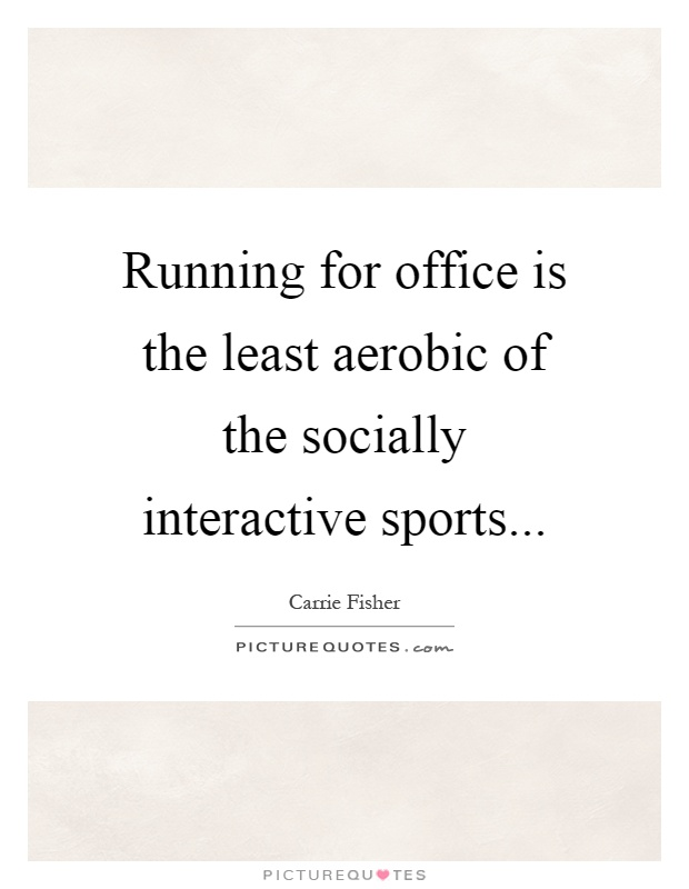 Running for office is the least aerobic of the socially interactive sports Picture Quote #1
